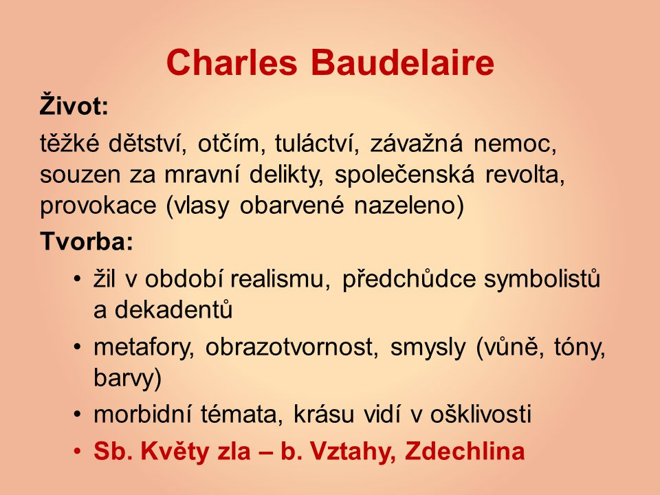 Charles Baudelaire Život: těžké dětství, otčím, tuláctví, závažná nemoc, souzen za mravní delikty, společenská revolta, provokace (vlasy obarvené nazeleno) Tvorba: žil v období realismu, předchůdce symbolistů a dekadentů metafory, obrazotvornost, smysly (vůně, tóny, barvy) morbidní témata, krásu vidí v ošklivosti Sb.
