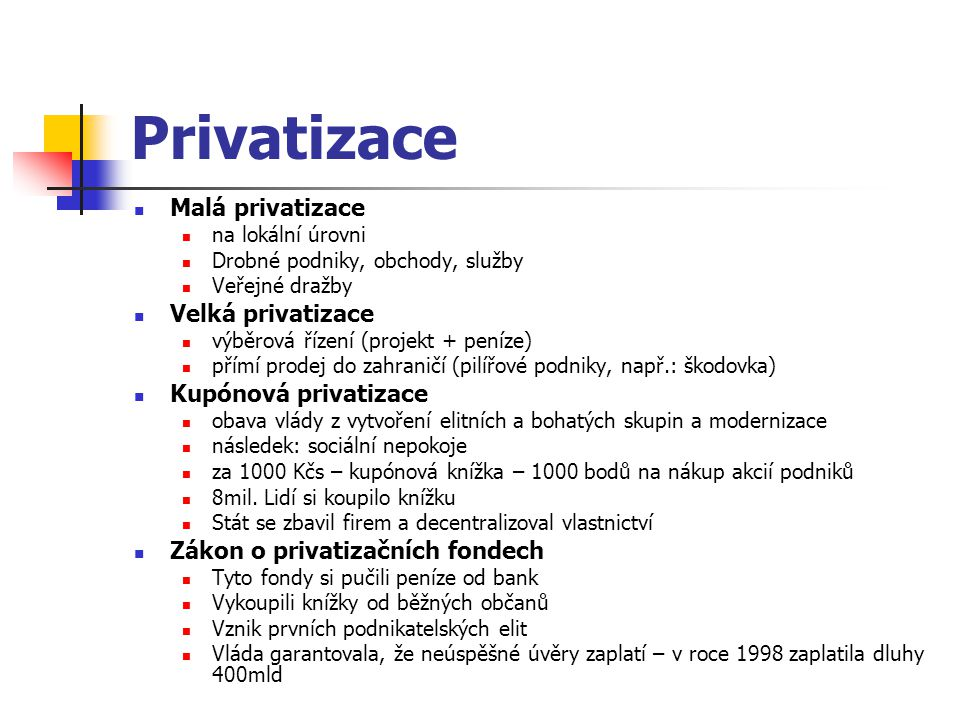 Privatizace Malá privatizace na lokální úrovni Drobné podniky, obchody, služby Veřejné dražby Velká privatizace výběrová řízení (projekt + peníze) přímí prodej do zahraničí (pilířové podniky, např.: škodovka) Kupónová privatizace obava vlády z vytvoření elitních a bohatých skupin a modernizace následek: sociální nepokoje za 1000 Kčs – kupónová knížka – 1000 bodů na nákup akcií podniků 8mil.