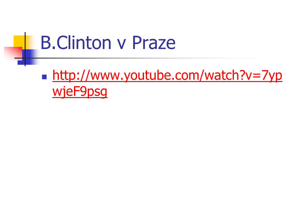B.Clinton v Praze http://www.youtube.com/watch?v=7yp wjeF9psg http://www.youtube.com/watch?v=7yp wjeF9psg