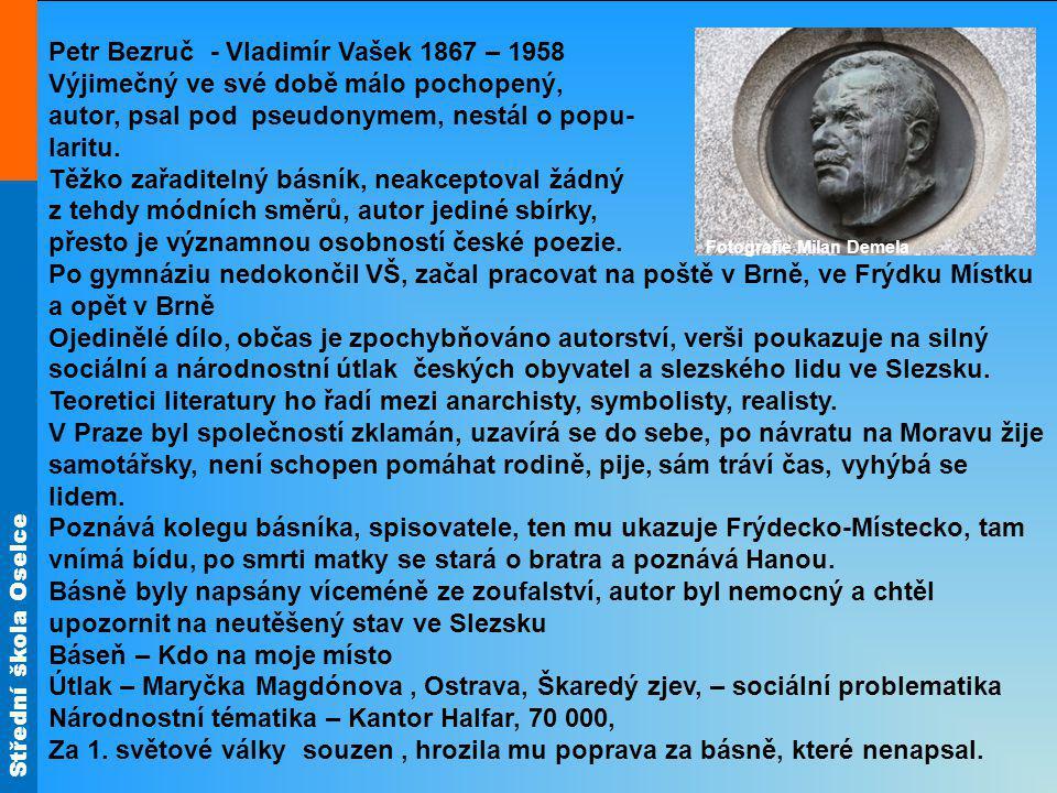 Střední škola Oselce Petr Bezruč - Vladimír Vašek 1867 – 1958 Výjimečný ve své době málo pochopený, autor, psal pod pseudonymem, nestál o popu- laritu