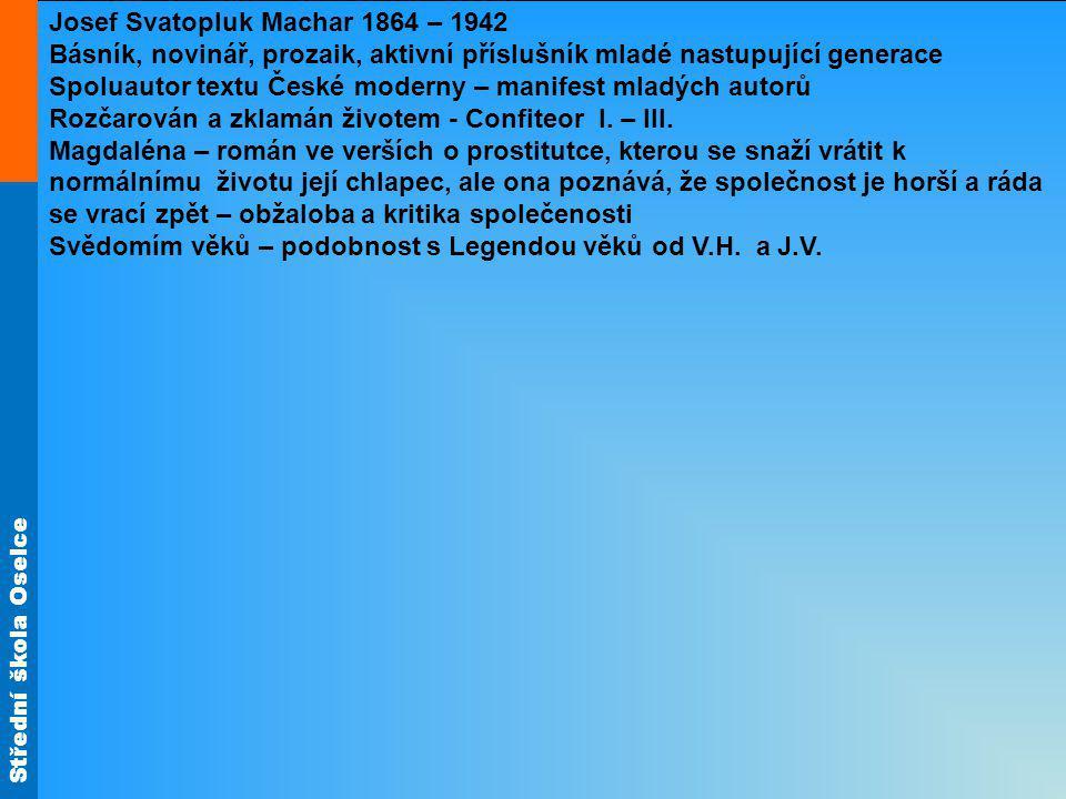 Střední škola Oselce Josef Svatopluk Machar 1864 – 1942 Básník, novinář, prozaik, aktivní příslušník mladé nastupující generace Spoluautor textu České