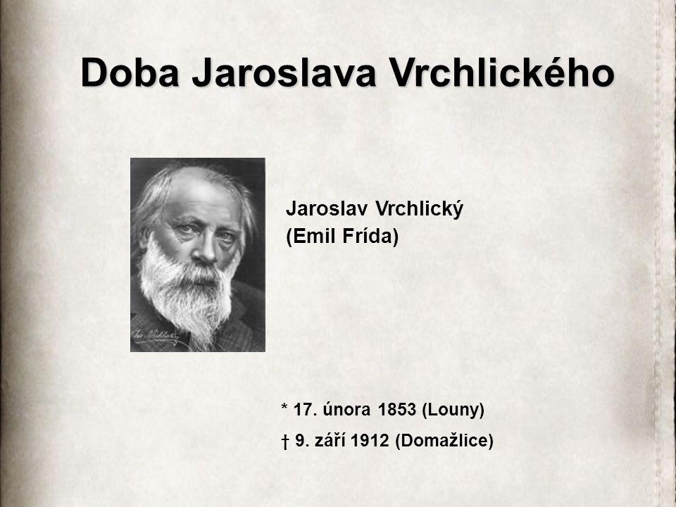 Doba Jaroslava Vrchlického Jaroslav Vrchlický (Emil Frída) * 17. února 1853 (Louny) † 9. září 1912 (Domažlice)