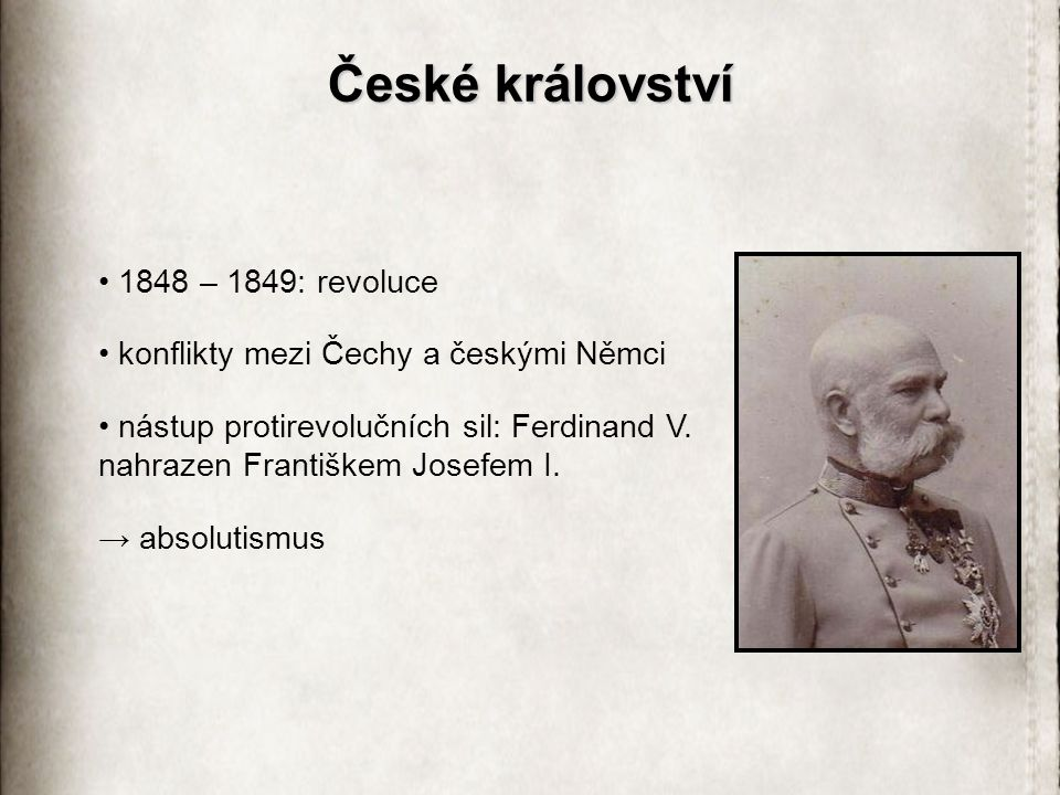 České království 1848 – 1849: revoluce konflikty mezi Čechy a českými Němci nástup protirevolučních sil: Ferdinand V. nahrazen Františkem Josefem I. →