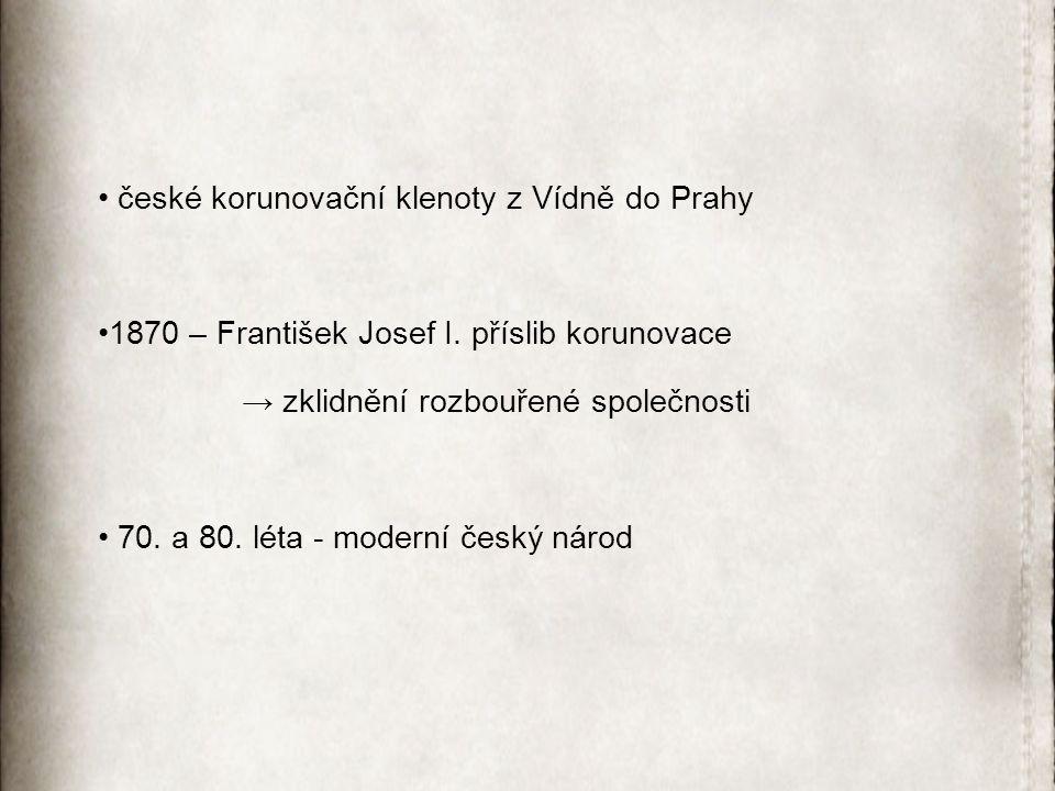 české korunovační klenoty z Vídně do Prahy 1870 – František Josef I. příslib korunovace → zklidnění rozbouřené společnosti 70. a 80. léta - moderní če
