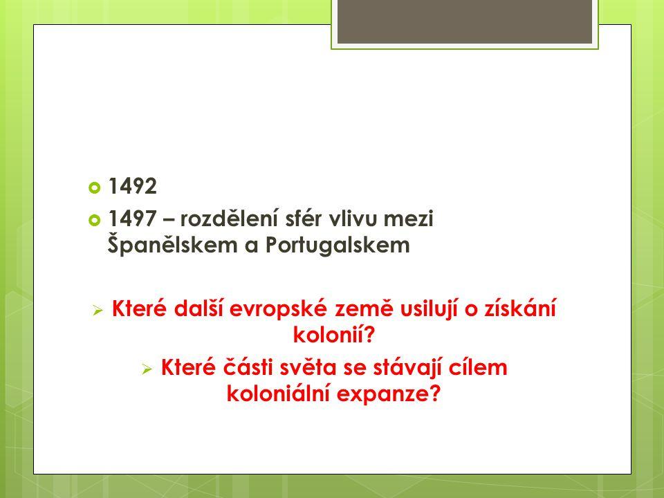  1492  1497 – rozdělení sfér vlivu mezi Španělskem a Portugalskem  Které další evropské země usilují o získání kolonií?  Které části světa se stáv
