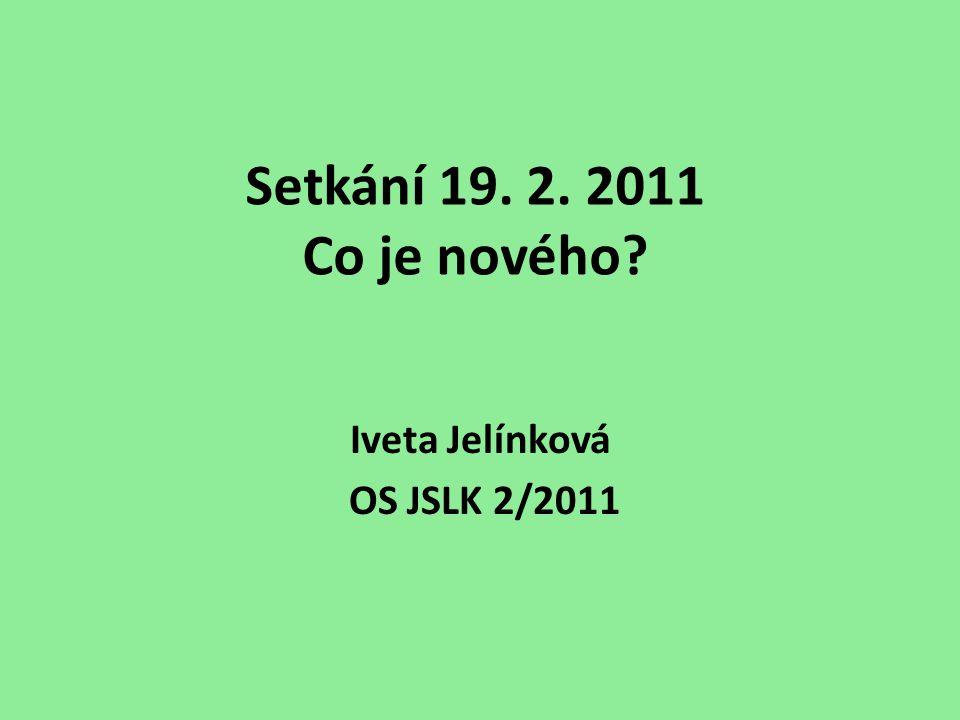 Setkání 19. 2. 2011 Co je nového Iveta Jelínková OS JSLK 2/2011