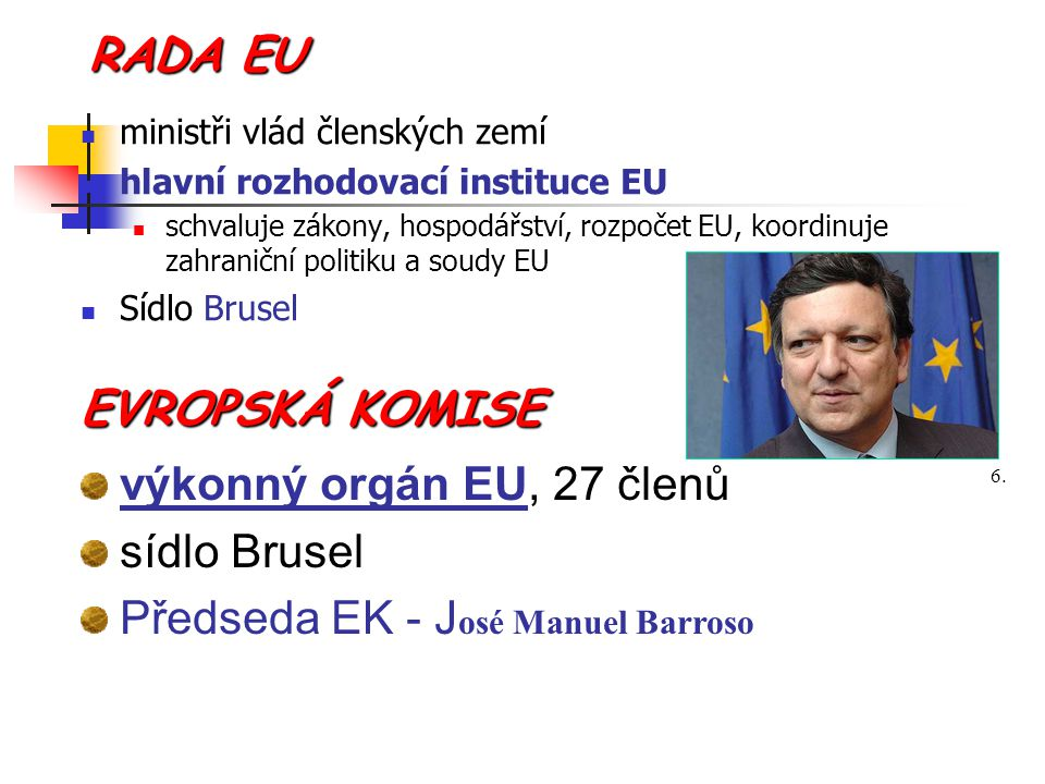 RADA EU ministři vlád členských zemí hlavní rozhodovací instituce EU schvaluje zákony, hospodářství, rozpočet EU, koordinuje zahraniční politiku a sou