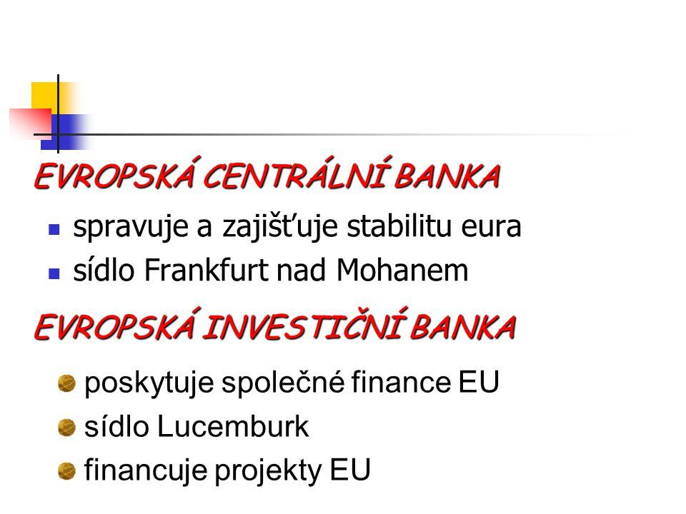 EVROPSKÁ CENTRÁLNÍ BANKA spravuje a zajišťuje stabilitu eura sídlo Frankfurt nad Mohanem EVROPSKÁ INVESTIČNÍ BANKA poskytuje společné finance EU sídlo