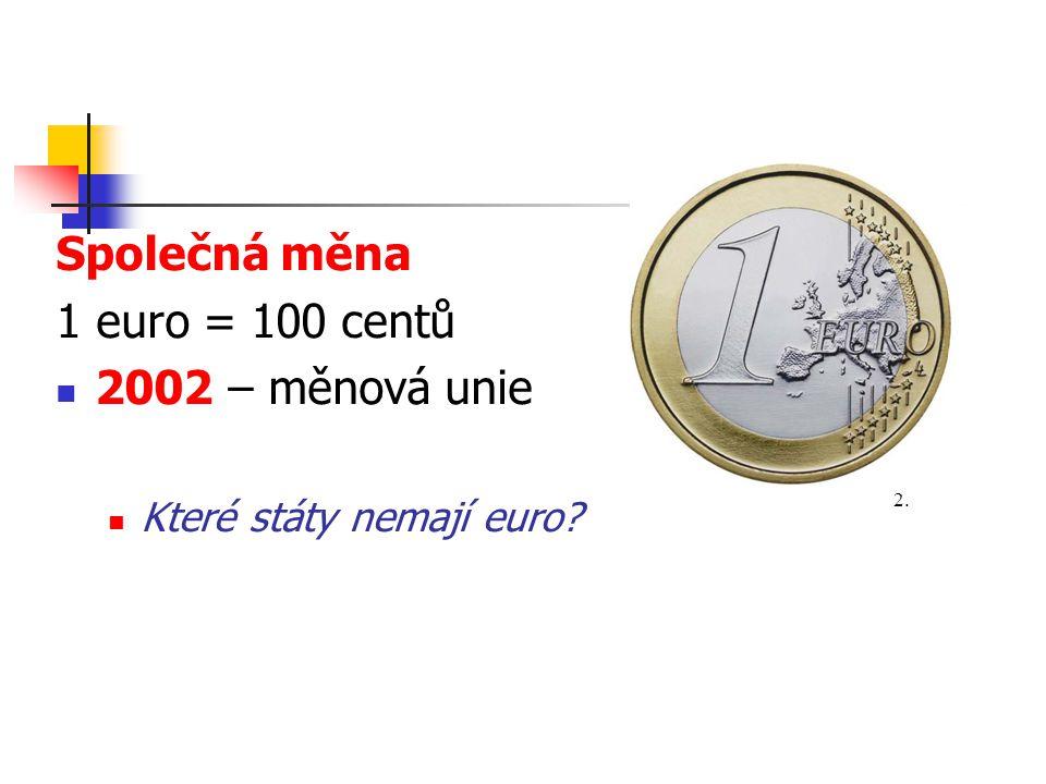 Společná měna 1 euro = 100 centů 2002 – měnová unie Které státy nemají euro? 2.