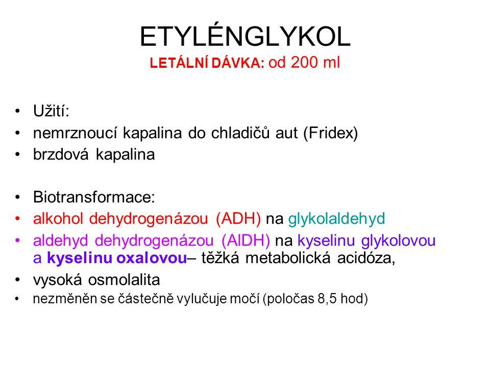 ETYLÉNGLYKOL LETÁLNÍ DÁVKA: od 200 ml Užití: nemrznoucí kapalina do chladičů aut (Fridex) brzdová kapalina Biotransformace: alkohol dehydrogenázou (ADH) na glykolaldehyd aldehyd dehydrogenázou (AlDH) na kyselinu glykolovou a kyselinu oxalovou– těžká metabolická acidóza, vysoká osmolalita nezměněn se částečně vylučuje močí (poločas 8,5 hod)