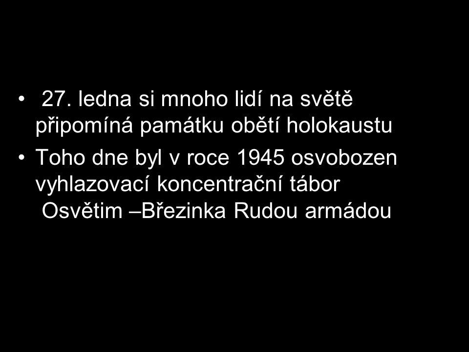 27. ledna si mnoho lidí na světě připomíná památku obětí holokaustu Toho dne byl v roce 1945 osvobozen vyhlazovací koncentrační tábor Osvětim –Březink