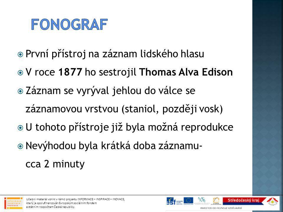  První přístroj na záznam lidského hlasu  V roce 1877 ho sestrojil Thomas Alva Edison  Záznam se vyrýval jehlou do válce se záznamovou vrstvou (staniol, později vosk)  U tohoto přístroje již byla možná reprodukce  Nevýhodou byla krátká doba záznamu- cca 2 minuty Učební materiál vznikl v rámci projektu INFORMACE – INSPIRACE – INOVACE, který je spolufinancován Evropským sociálním fondem a státním rozpočtem České republiky.