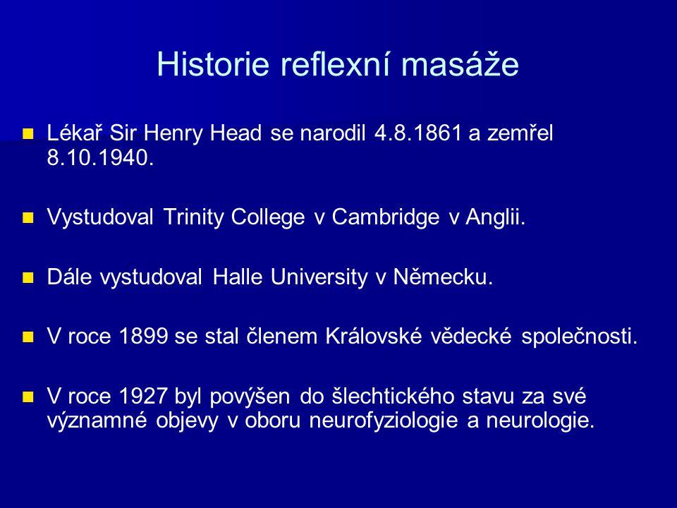 Historie reflexní masáže Lékař Sir Henry Head se narodil 4.8.1861 a zemřel 8.10.1940. Vystudoval Trinity College v Cambridge v Anglii. Dále vystudoval