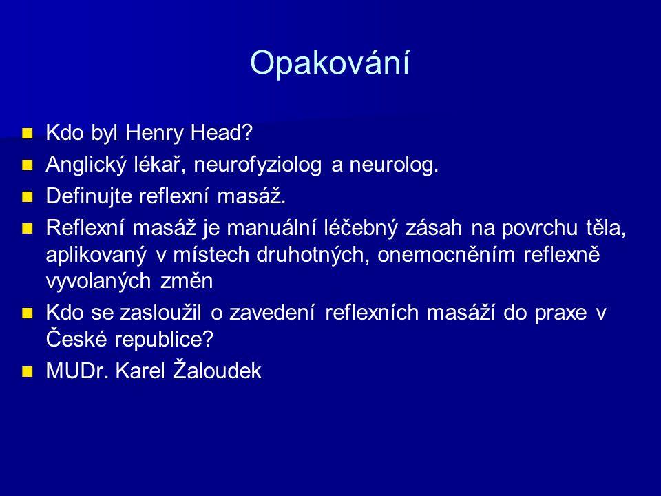Opakování Kdo byl Henry Head? Anglický lékař, neurofyziolog a neurolog. Definujte reflexní masáž. Reflexní masáž je manuální léčebný zásah na povrchu