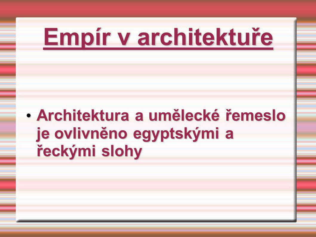 Empír v architektuře Architektura a umělecké řemeslo je ovlivněno egyptskými a řeckými slohy Architektura a umělecké řemeslo je ovlivněno egyptskými a