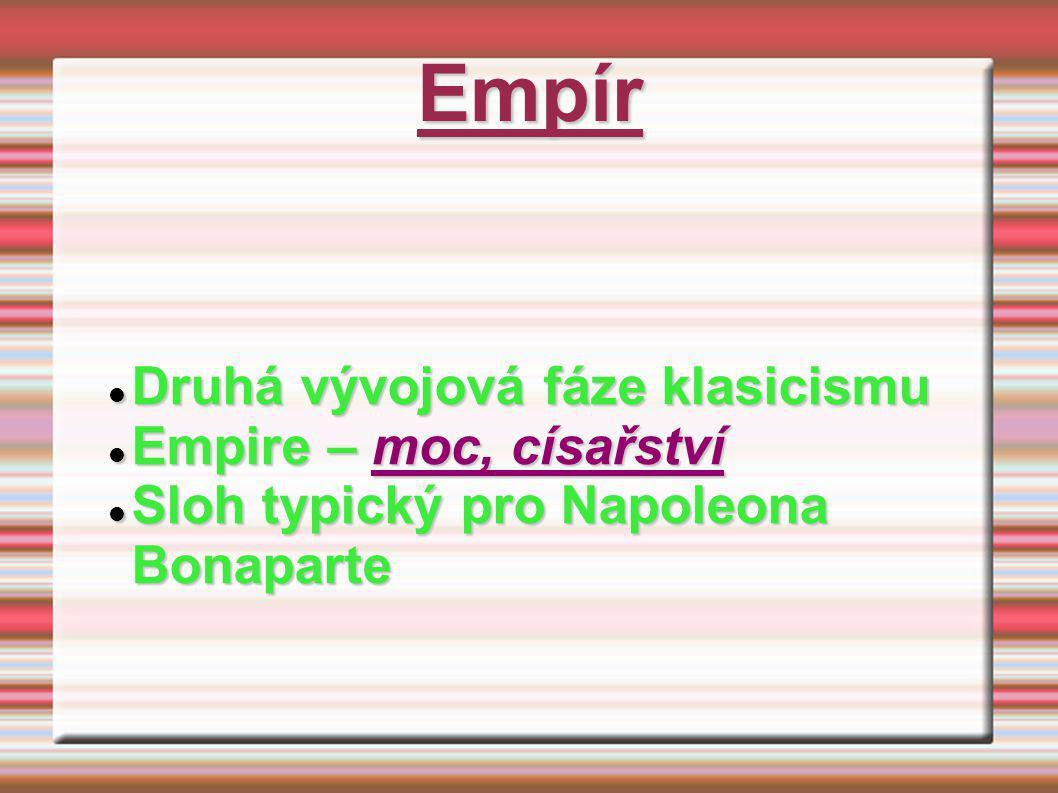 Empír Druhá vývojová fáze klasicismu Druhá vývojová fáze klasicismu Empire – moc, císařství Empire – moc, císařství Sloh typický pro Napoleona Bonapar