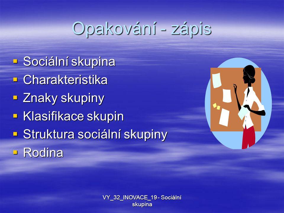 Opakování - zápis  Sociální skupina  Charakteristika  Znaky skupiny  Klasifikace skupin  Struktura sociální skupiny  Rodina VY_32_INOVACE_19 - Sociální skupina