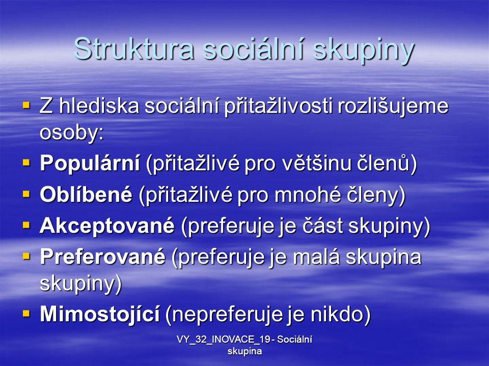 Struktura sociální skupiny  Z hlediska sociální přitažlivosti rozlišujeme osoby:  Populární (přitažlivé pro většinu členů)  Oblíbené (přitažlivé pro mnohé členy)  Akceptované (preferuje je část skupiny)  Preferované (preferuje je malá skupina skupiny)  Mimostojící (nepreferuje je nikdo) VY_32_INOVACE_19 - Sociální skupina