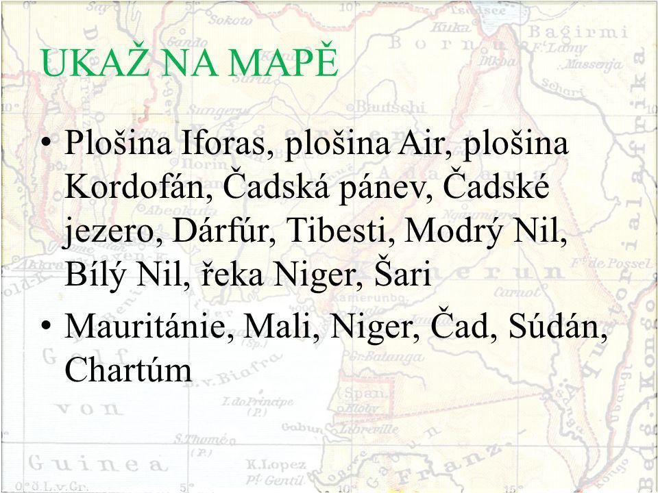 UKAŽ NA MAPĚ Plošina Iforas, plošina Air, plošina Kordofán, Čadská pánev, Čadské jezero, Dárfúr, Tibesti, Modrý Nil, Bílý Nil, řeka Niger, Šari Mauritánie, Mali, Niger, Čad, Súdán, Chartúm