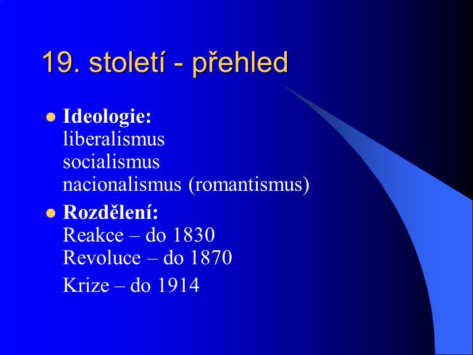 19. století - přehled Ideologie: liberalismus socialismus nacionalismus (romantismus) Rozdělení: Reakce – do 1830 Revoluce – do 1870 Krize – do 1914