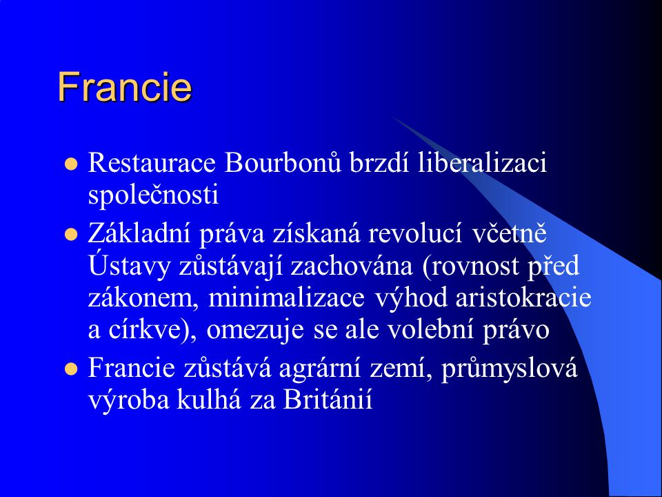 Francie Červenec 1830 – nová revoluce svrhla Bourbony ale zachovala monarchii, posílila liberální trendy V čele revoluce markýz Lafayette (symbol revoluce) a bankéř Laffite Králem Ludvík Filip Orleánský (jeho otec byl příznivcem republiky) Neochota Svaté aliance zasáhnout na pomoc Bourbonům přes nátlak Ruska