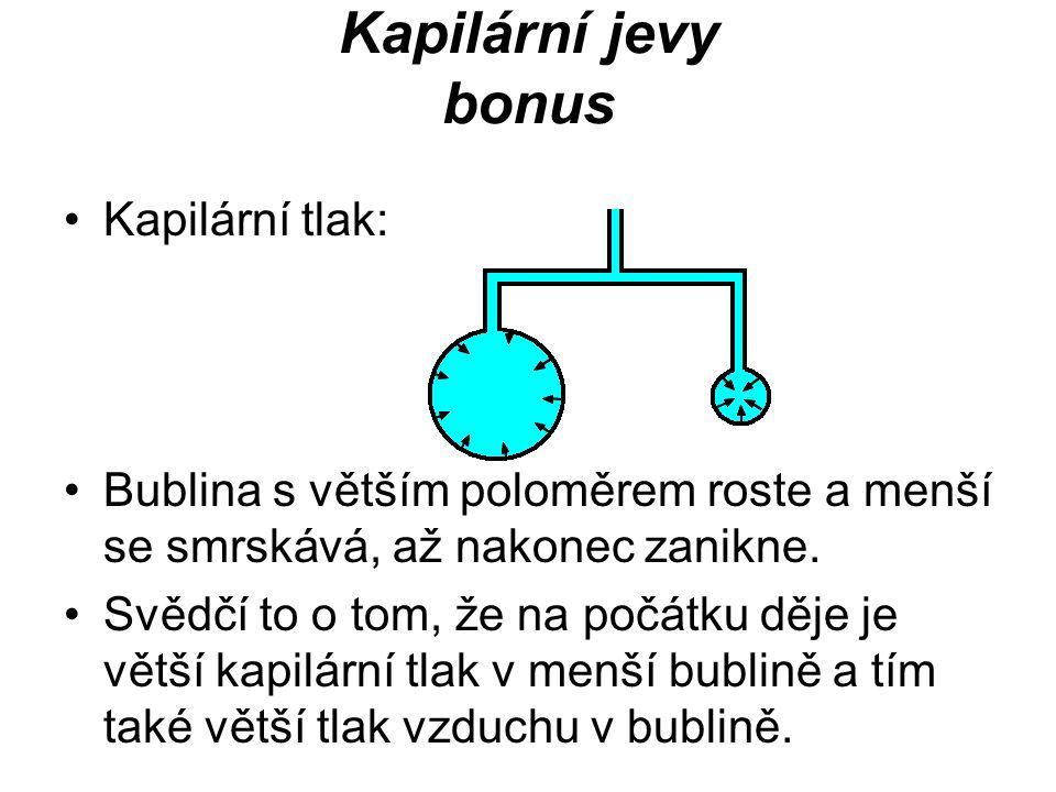 Kapilární jevy bonus Kapilární tlak: Bublina s větším poloměrem roste a menší se smrskává, až nakonec zanikne. Svědčí to o tom, že na počátku děje je