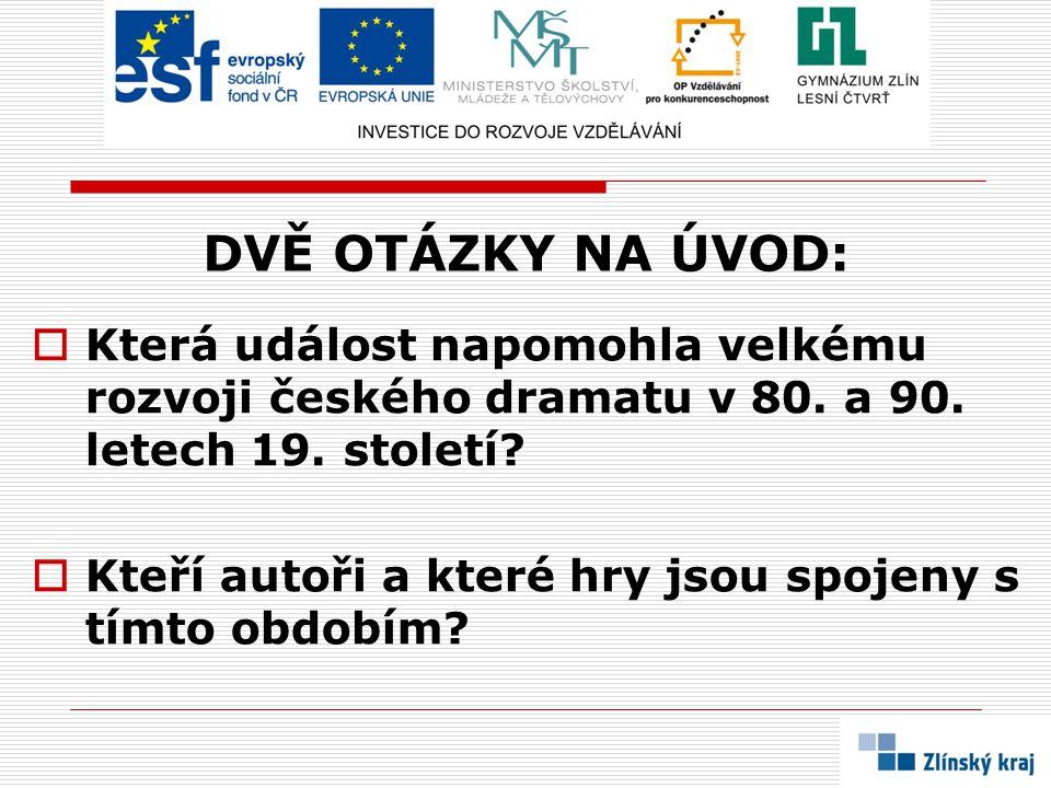 DVĚ OTÁZKY NA ÚVOD:  Která událost napomohla velkému rozvoji českého dramatu v 80. a 90. letech 19. století?  Kteří autoři a které hry jsou spojeny