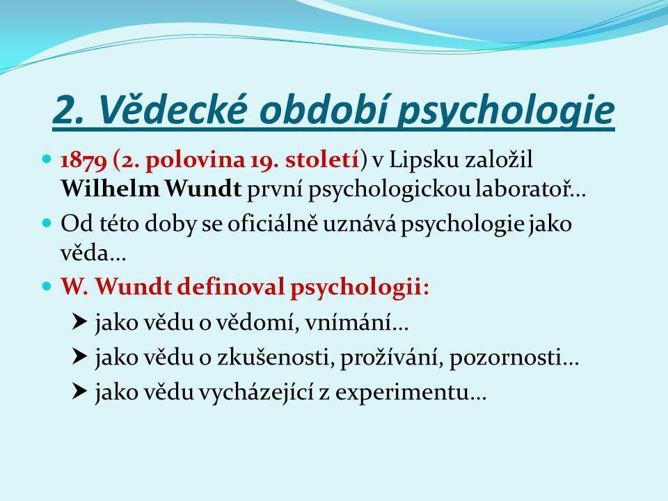 2. Vědecké období psychologie 1879 (2. polovina 19. století) v Lipsku založil Wilhelm Wundt první psychologickou laboratoř… Od této doby se oficiálně