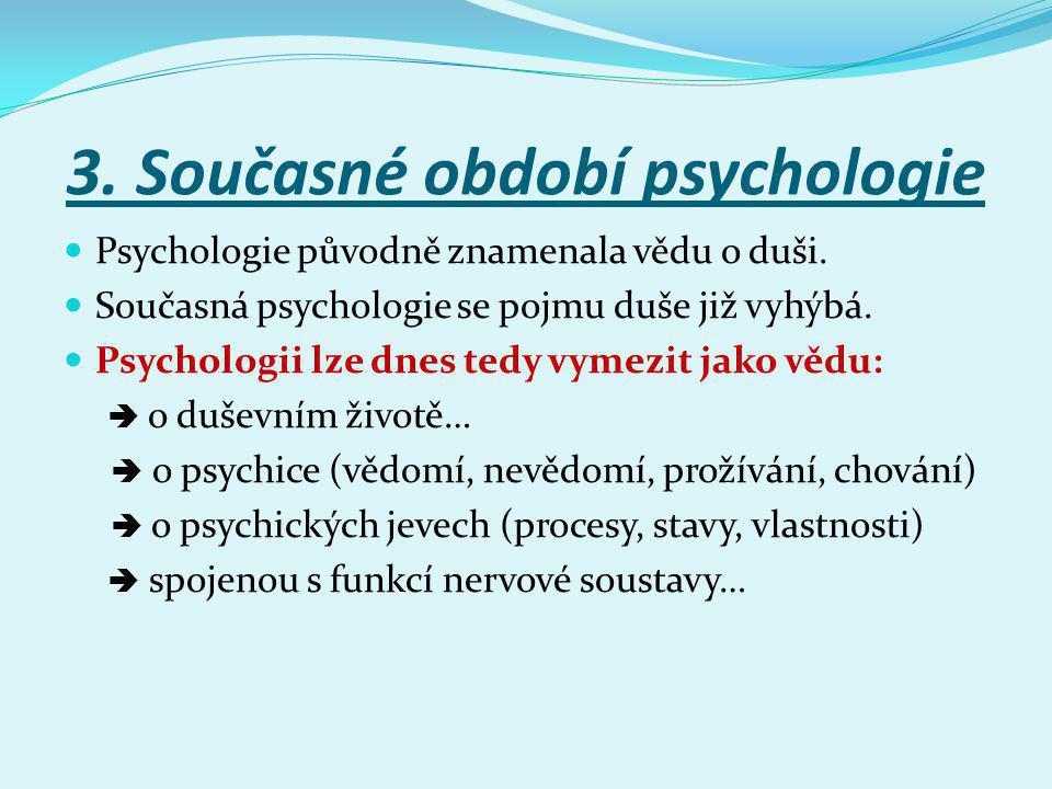 3. Současné období psychologie Psychologie původně znamenala vědu o duši. Současná psychologie se pojmu duše již vyhýbá. Psychologii lze dnes tedy vym