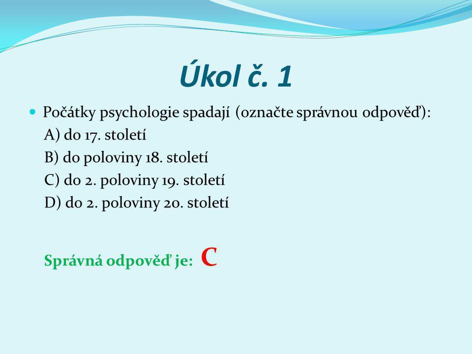 Úkol č. 1 Počátky psychologie spadají (označte správnou odpověď): A) do 17. století B) do poloviny 18. století C) do 2. poloviny 19. století D) do 2.