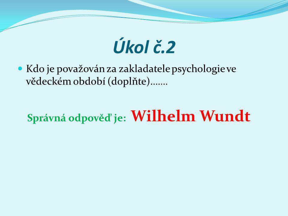 Úkol č.2 Kdo je považován za zakladatele psychologie ve vědeckém období (doplňte)……. Správná odpověď je: Wilhelm Wundt