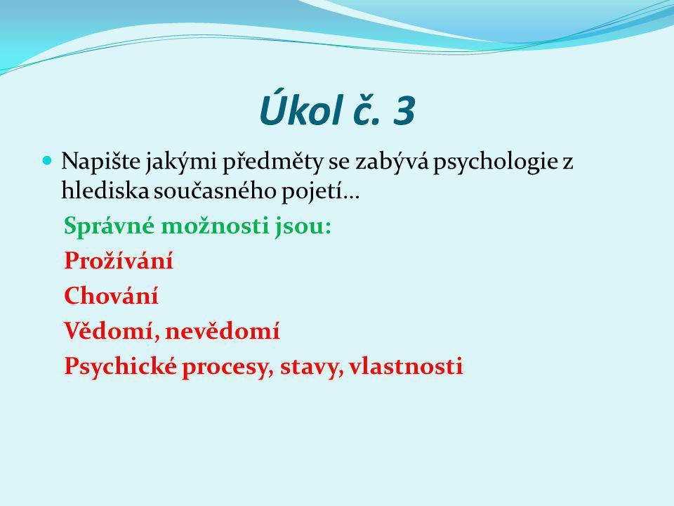 Úkol č. 3 Napište jakými předměty se zabývá psychologie z hlediska současného pojetí… Správné možnosti jsou: Prožívání Chování Vědomí, nevědomí Psychi