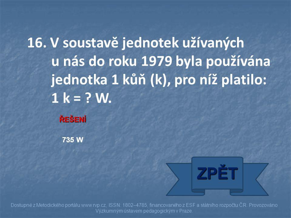 16. V soustavě jednotek užívaných u nás do roku 1979 byla používána jednotka 1 kůň (k), pro níž platilo: 1 k = ? W. ŘEŠENÍ 735 W ZPĚT Dostupné z Metod