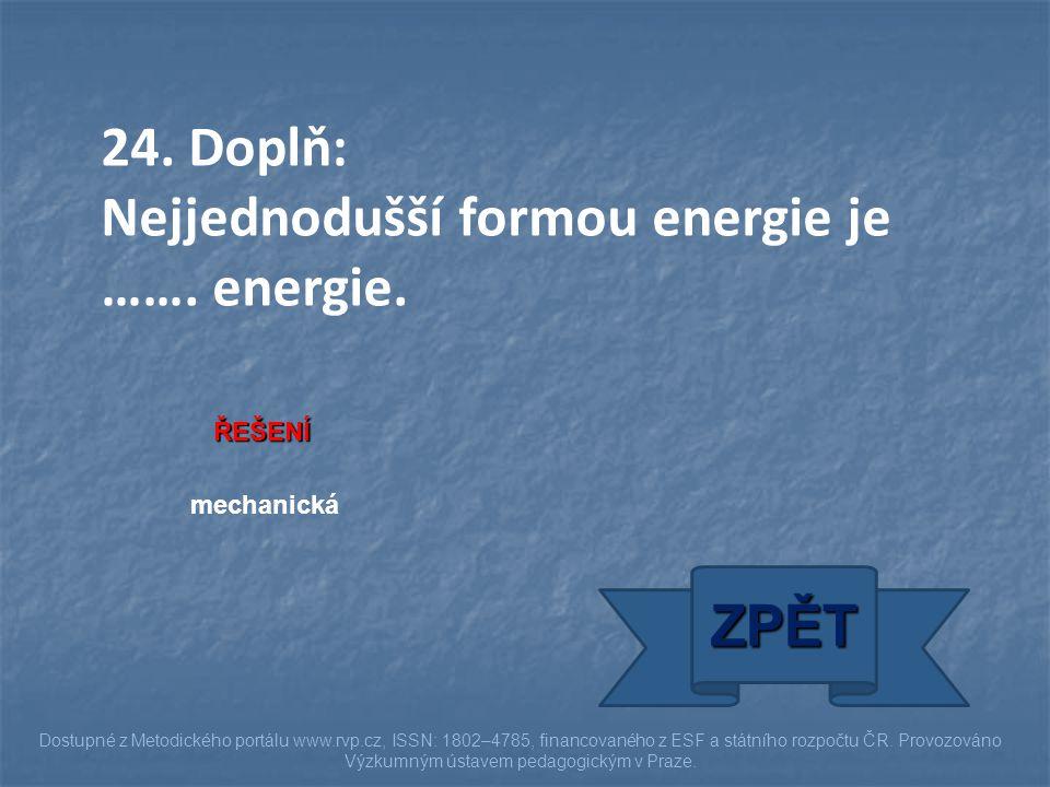 24. Doplň: Nejjednodušší formou energie je ……. energie. ŘEŠENÍ mechanická ZPĚT Dostupné z Metodického portálu www.rvp.cz, ISSN: 1802–4785, financované