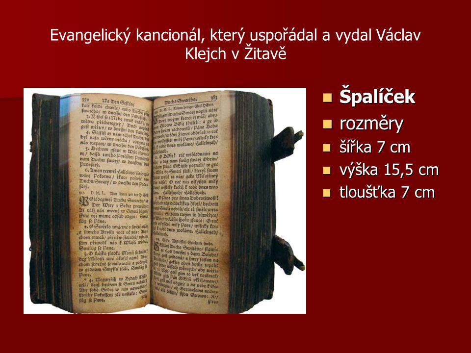 Evangelický kancionál, který uspořádal a vydal Václav Klejch v Žitavě Špalíček Špalíček rozměry rozměry šířka 7 cm šířka 7 cm výška 15,5 cm výška 15,5