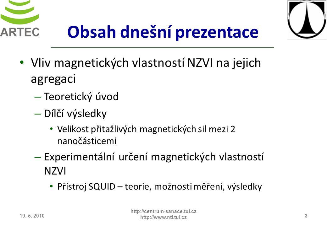 Obsah dnešní prezentace Vliv magnetických vlastností NZVI na jejich agregaci – Teoretický úvod – Dílčí výsledky Velikost přitažlivých magnetických sil mezi 2 nanočásticemi – Experimentální určení magnetických vlastností NZVI Přístroj SQUID – teorie, možnosti měření, výsledky 19.