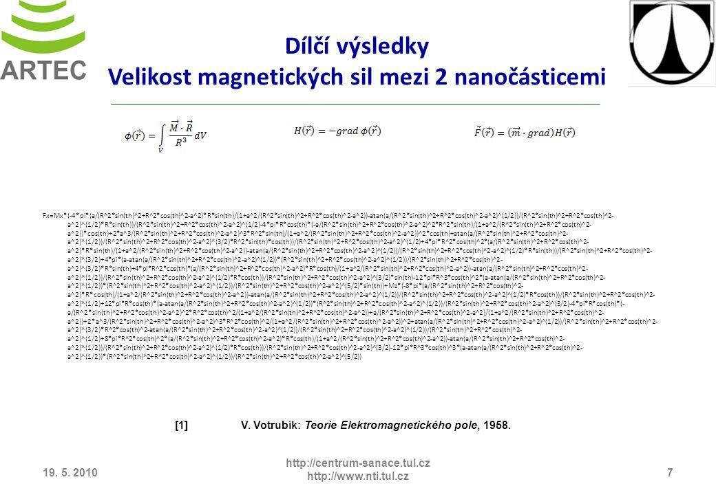 Dílčí výsledky Velikost magnetických sil mezi 2 nanočásticemi Fx=Mx*(-4*pi*(a/(R^2*sin(th)^2+R^2*cos(th)^2-a^2)*R*sin(th)/(1+a^2/(R^2*sin(th)^2+R^2*cos(th)^2-a^2))-atan(a/(R^2*sin(th)^2+R^2*cos(th)^2-a^2)^(1/2))/(R^2*sin(th)^2+R^2*cos(th)^2- a^2)^(1/2)*R*sin(th))/(R^2*sin(th)^2+R^2*cos(th)^2-a^2)^(1/2)-4*pi*R*cos(th)*(-a/(R^2*sin(th)^2+R^2*cos(th)^2-a^2)^2*R^2*sin(th)/(1+a^2/(R^2*sin(th)^2+R^2*cos(th)^2- a^2))*cos(th)+2*a^3/(R^2*sin(th)^2+R^2*cos(th)^2-a^2)^3*R^2*sin(th)/(1+a^2/(R^2*sin(th)^2+R^2*cos(th)^2-a^2))^2*cos(th)+atan(a/(R^2*sin(th)^2+R^2*cos(th)^2- a^2)^(1/2))/(R^2*sin(th)^2+R^2*cos(th)^2-a^2)^(3/2)*R^2*sin(th)*cos(th))/(R^2*sin(th)^2+R^2*cos(th)^2-a^2)^(1/2)+4*pi*R^2*cos(th)^2*(a/(R^2*sin(th)^2+R^2*cos(th)^2- a^2)*R*sin(th)/(1+a^2/(R^2*sin(th)^2+R^2*cos(th)^2-a^2))-atan(a/(R^2*sin(th)^2+R^2*cos(th)^2-a^2)^(1/2))/(R^2*sin(th)^2+R^2*cos(th)^2-a^2)^(1/2)*R*sin(th))/(R^2*sin(th)^2+R^2*cos(th)^2- a^2)^(3/2)+4*pi*(a-atan(a/(R^2*sin(th)^2+R^2*cos(th)^2-a^2)^(1/2))*(R^2*sin(th)^2+R^2*cos(th)^2-a^2)^(1/2))/(R^2*sin(th)^2+R^2*cos(th)^2- a^2)^(3/2)*R*sin(th)+4*pi*R^2*cos(th)*(a/(R^2*sin(th)^2+R^2*cos(th)^2-a^2)*R*cos(th)/(1+a^2/(R^2*sin(th)^2+R^2*cos(th)^2-a^2))-atan(a/(R^2*sin(th)^2+R^2*cos(th)^2- a^2)^(1/2))/(R^2*sin(th)^2+R^2*cos(th)^2-a^2)^(1/2)*R*cos(th))/(R^2*sin(th)^2+R^2*cos(th)^2-a^2)^(3/2)*sin(th)-12*pi*R^3*cos(th)^2*(a-atan(a/(R^2*sin(th)^2+R^2*cos(th)^2- a^2)^(1/2))*(R^2*sin(th)^2+R^2*cos(th)^2-a^2)^(1/2))/(R^2*sin(th)^2+R^2*cos(th)^2-a^2)^(5/2)*sin(th))+Mz*(-8*pi*(a/(R^2*sin(th)^2+R^2*cos(th)^2- a^2)*R*cos(th)/(1+a^2/(R^2*sin(th)^2+R^2*cos(th)^2-a^2))-atan(a/(R^2*sin(th)^2+R^2*cos(th)^2-a^2)^(1/2))/(R^2*sin(th)^2+R^2*cos(th)^2-a^2)^(1/2)*R*cos(th))/(R^2*sin(th)^2+R^2*cos(th)^2- a^2)^(1/2)+12*pi*R*cos(th)*(a-atan(a/(R^2*sin(th)^2+R^2*cos(th)^2-a^2)^(1/2))*(R^2*sin(th)^2+R^2*cos(th)^2-a^2)^(1/2))/(R^2*sin(th)^2+R^2*cos(th)^2-a^2)^(3/2)-4*pi*R*cos(th)*(- a/(R^2*sin(th)^2+R^2*cos(th)^2-a^2)^2*R^2*cos(th)^2/(1+a^2/(R^2*sin(th)^2+R^2*cos(th)^2-a^2))+a/(R^2*si
