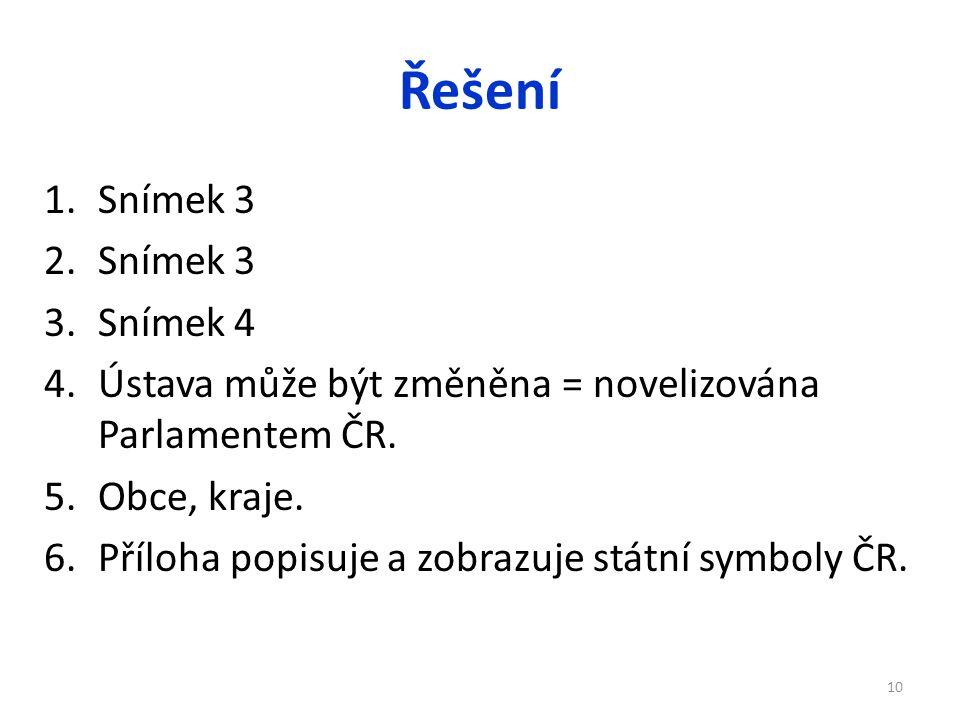 Řešení 1.Snímek 3 2.Snímek 3 3.Snímek 4 4.Ústava může být změněna = novelizována Parlamentem ČR. 5.Obce, kraje. 6.Příloha popisuje a zobrazuje státní