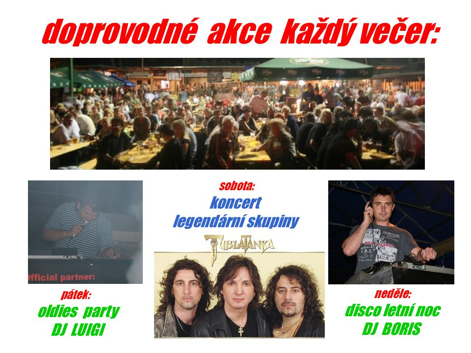 doprovodné akce každý večer: pátek: oldies party DJ LUIGI sobota: koncert legendární skupiny neděle: disco letní noc DJ BORIS