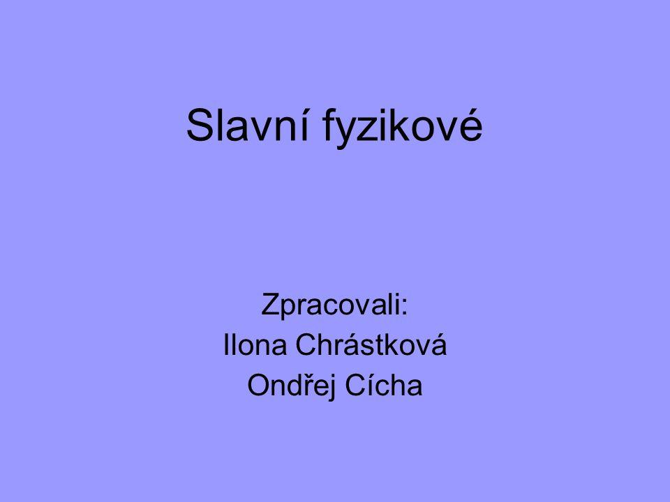 Slavní fyzikové Zpracovali: Ilona Chrástková Ondřej Cícha
