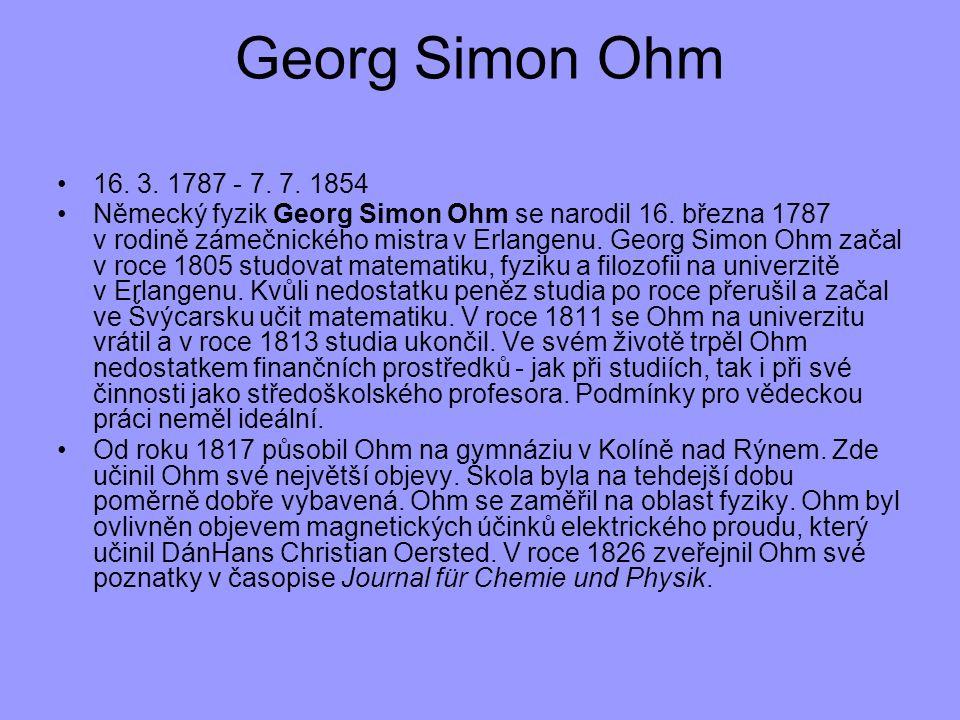 16. 3. 1787 - 7. 7. 1854 Německý fyzik Georg Simon Ohm se narodil 16. března 1787 v rodině zámečnického mistra v Erlangenu. Georg Simon Ohm začal v ro