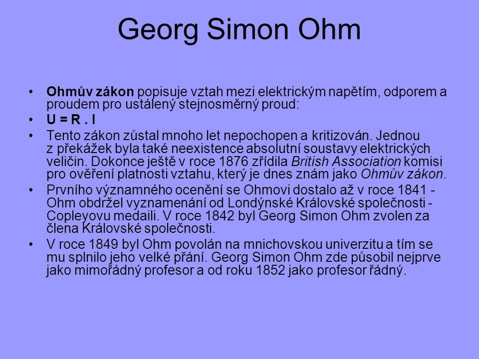 Georg Simon Ohm Ohmův zákon popisuje vztah mezi elektrickým napětím, odporem a proudem pro ustálený stejnosměrný proud: U = R. I Tento zákon zůstal mn