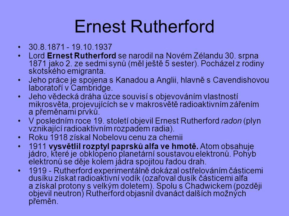 30.8.1871 - 19.10.1937 Lord Ernest Rutherford se narodil na Novém Zélandu 30. srpna 1871 jako 2. ze sedmi synů (měl ještě 5 sester). Pocházel z rodiny