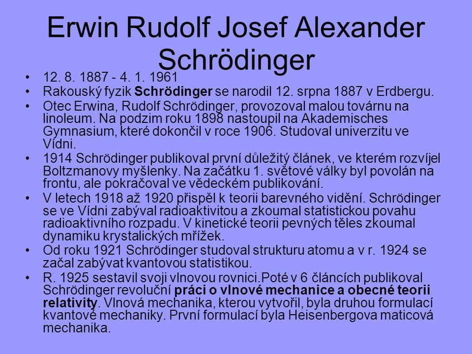 12. 8. 1887 - 4. 1. 1961 Rakouský fyzik Schrödinger se narodil 12. srpna 1887 v Erdbergu. Otec Erwina, Rudolf Schrödinger, provozoval malou továrnu na