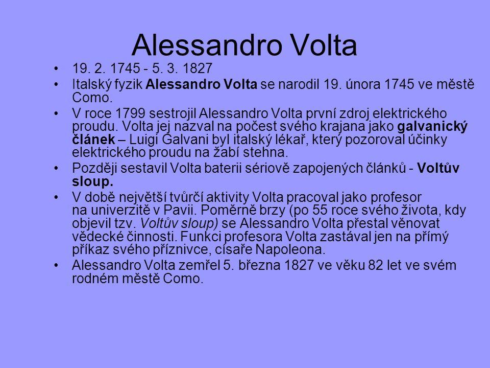 19. 2. 1745 - 5. 3. 1827 Italský fyzik Alessandro Volta se narodil 19. února 1745 ve městě Como. V roce 1799 sestrojil Alessandro Volta první zdroj el