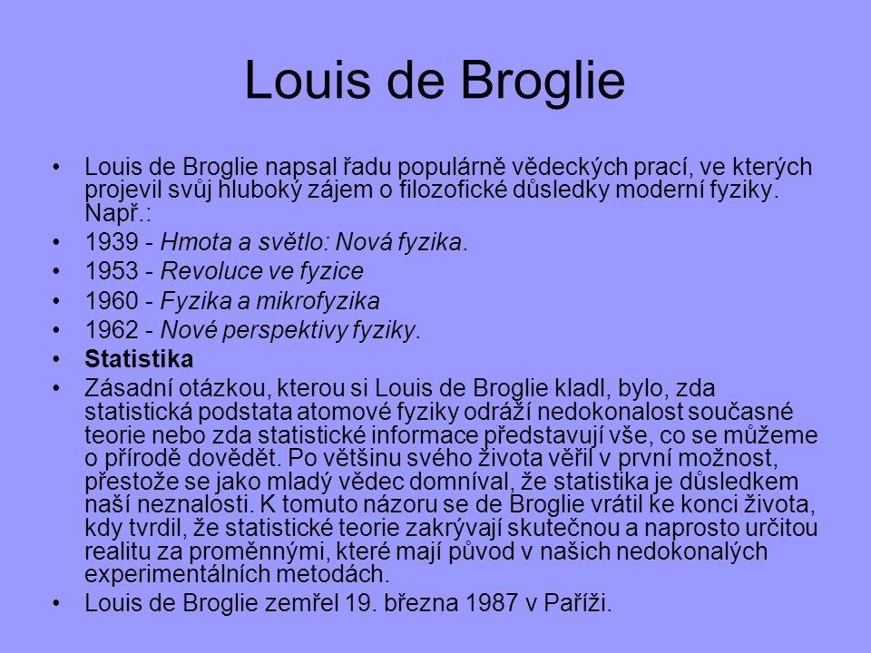 Louis de Broglie Louis de Broglie napsal řadu populárně vědeckých prací, ve kterých projevil svůj hluboký zájem o filozofické důsledky moderní fyziky.