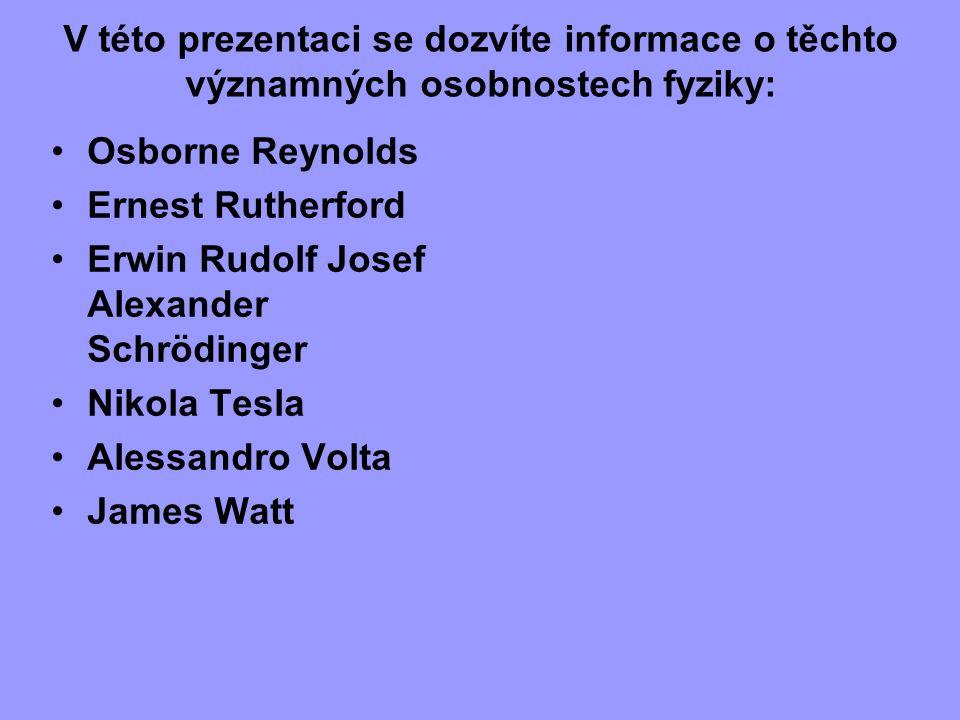 V této prezentaci se dozvíte informace o těchto významných osobnostech fyziky: Osborne Reynolds Ernest Rutherford Erwin Rudolf Josef Alexander Schrödi