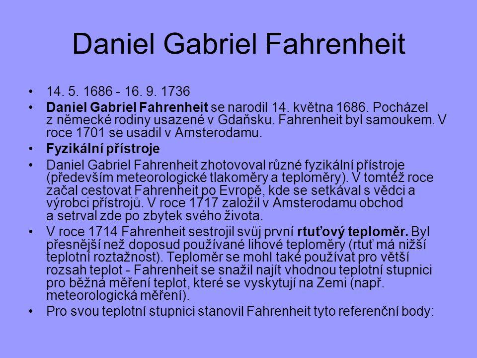 14. 5. 1686 - 16. 9. 1736 Daniel Gabriel Fahrenheit se narodil 14. května 1686. Pocházel z německé rodiny usazené v Gdaňsku. Fahrenheit byl samoukem.