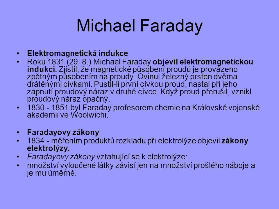 Michael Faraday Elektromagnetická indukce Roku 1831 (29. 8.) Michael Faraday objevil elektromagnetickou indukci. Zjistil, že magnetické působení proud