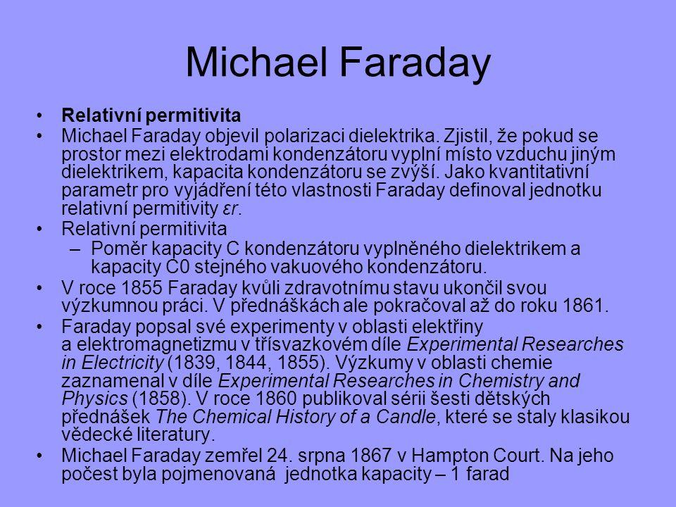 Michael Faraday Relativní permitivita Michael Faraday objevil polarizaci dielektrika. Zjistil, že pokud se prostor mezi elektrodami kondenzátoru vypln